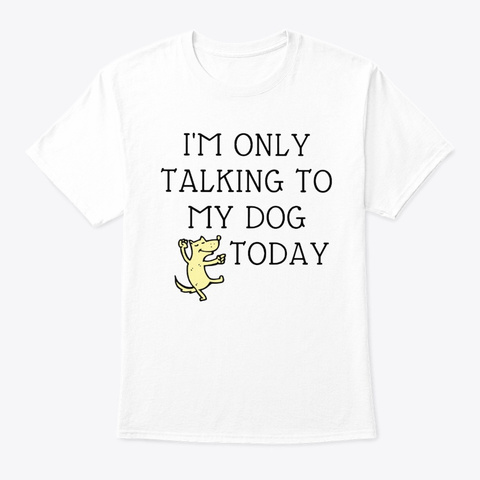 I'm Only Talking To My Dog Today Sweater White T-Shirt Front