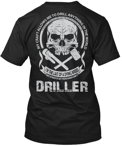 My Craft Allows Me To Drill Anything In The World  I'm The Last Of A Dying Breed Driller Black T-Shirt Back