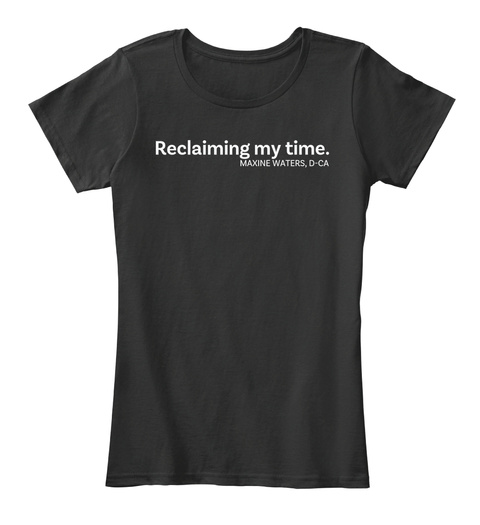 Reclaiming My Time Maxine Waters, D Ca Black T-Shirt Front
