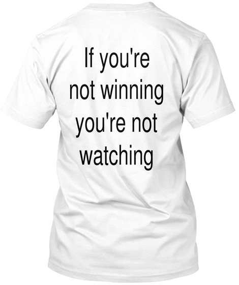 If You're Not Winning You're Not Watching White T-Shirt Back