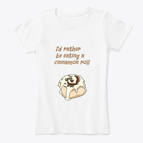 Rather Eat A Cinnamon Roll White T-Shirt Front