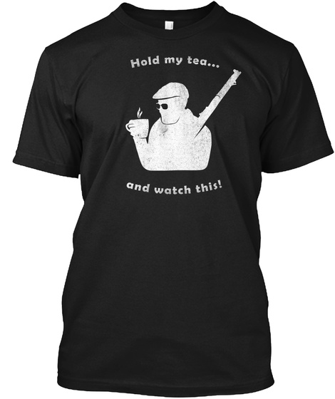 Hold My Tea And Watch This Black T-Shirt Front