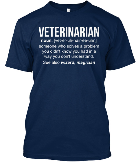 Veterinarian Noun. [Vet Er Uh Nair Ee Uhn] Someone Who Solves A Problem You Didn't Know You Had In A Way You Don't... Navy T-Shirt Front