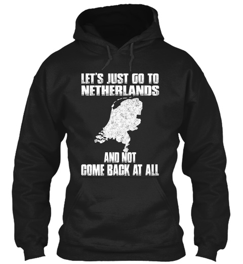 Let's Just Go To Netherlands And Not Come Back At All Black T-Shirt Front