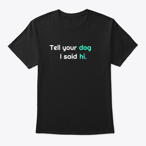 Tell Your Dog I Said Hi Shirt Dog Lovers Black T-Shirt Front