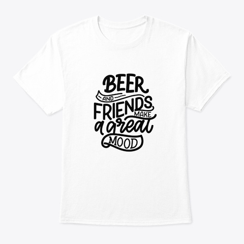 Beer And Friends Make A Great Mood White T-Shirt Front