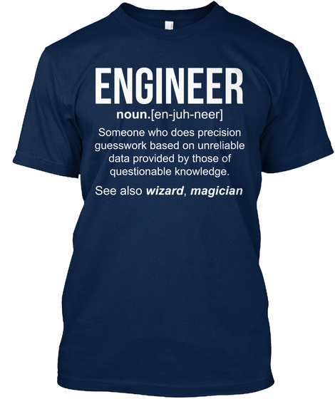 Engineer Noun.[En Juh Neer] Someone Who Does Precision Guesswork Based On Unreliable Data Provided By Those Of... Navy T-Shirt Front