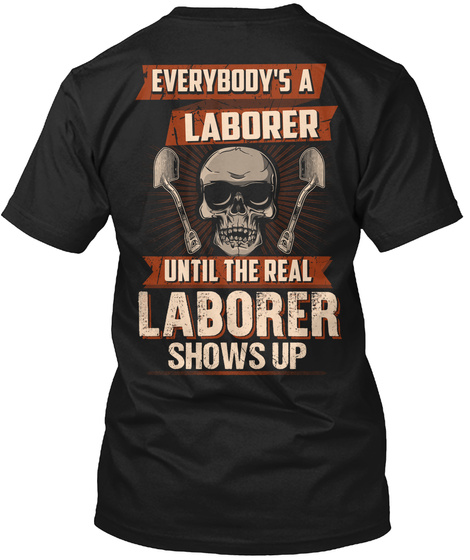 Everybody's A Laborer Untill The Real Laborer Shows Up Black T-Shirt Back