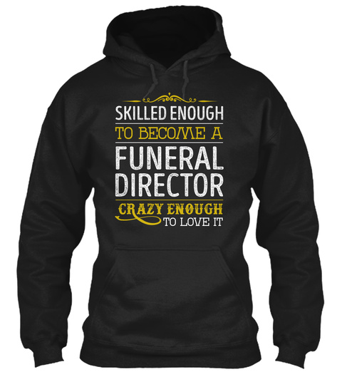 Skilled Enough To Become A Funeral Director Crazy Enough To Love It Black T-Shirt Front