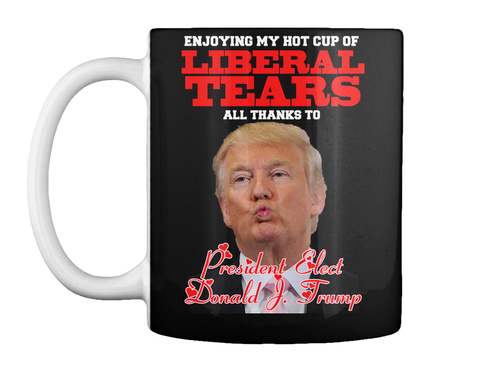 Enjoying My Hot Cup Of Liberal Tears All Thanks To President Elect Donald & Trump Black T-Shirt Front