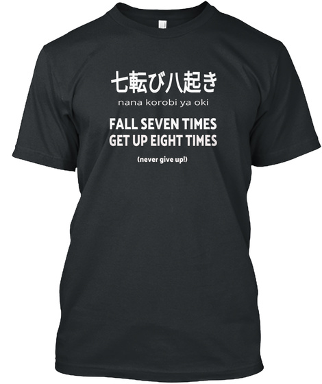 Nana Korobi Ya Oki Fall Seven Times Get Up Eight Times (Never Give Up!) Black T-Shirt Front