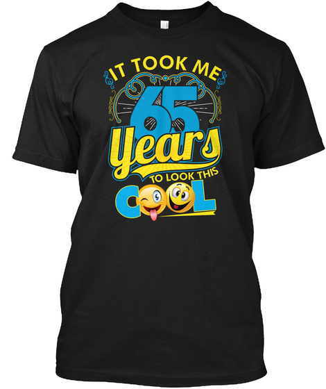 It Took Me 65 Years To Look This Cool Black T-Shirt Front
