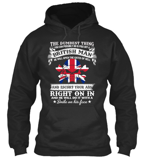 The Dumbest Thing You Can Possibly Do Is Piss Off A British Man He Will Open The Gates Of Hell And Escort Your Ass... Jet Black T-Shirt Front