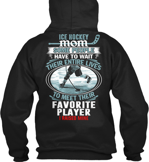 Ice Hockey Mom Ice Hockey Mom Some People Have To Wait Their Entire Lives To Meet Their Favorite Player I Raised Mine Black T-Shirt Back