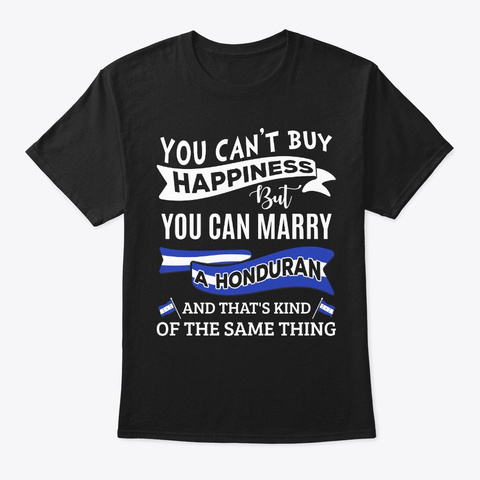 Can't Buy Happiness Can Marry A Honduran Black T-Shirt Front