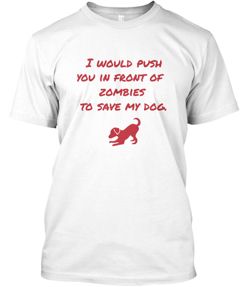 I Would Push You In Front Of Zombies To Save My Dog  White T-Shirt Front