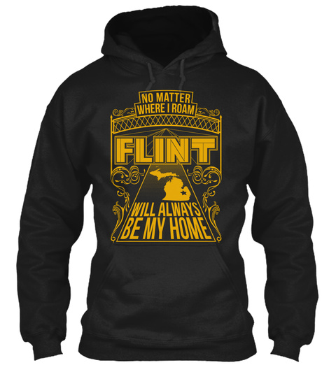 No Matter Where I Roam Flint Will Always Be My Home  Black Sweatshirt Front