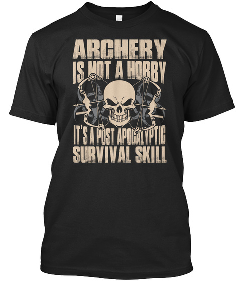 Archery Is Not A Hobby Its A Post Apocalyptic Survival Skill Black T-Shirt Front