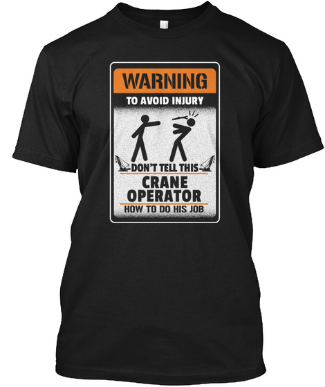 Warning To Avoid Injury Don't Tell This Crane Operator How To Do His Job Black T-Shirt Front