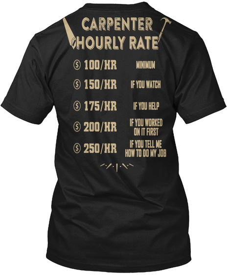 Carpenter Hourly Rate 100/Hr Minimum 150/Hr If You Watch 175/Hr If You Help 200/Hr If Your Worked On It First 250/Hr... Black T-Shirt Back
