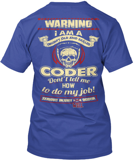 Morning I Am A Grumpy Old And Skilled Coder Don't Tell Me How To Do My Job Serious Injury Will Occur Deep Royal T-Shirt Back