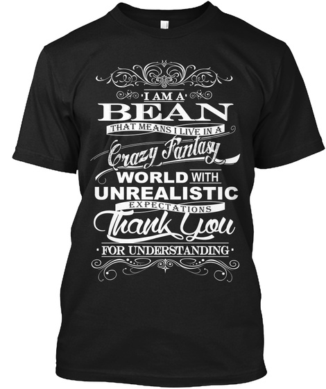 I Am A Bean That Means I Live In A Crazy Fantasy World With Unrealistic Expectations Thank You For Understanding Black T-Shirt Front