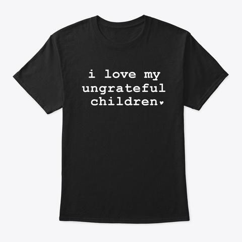 I Love My Ungrateful Children Black T-Shirt Front