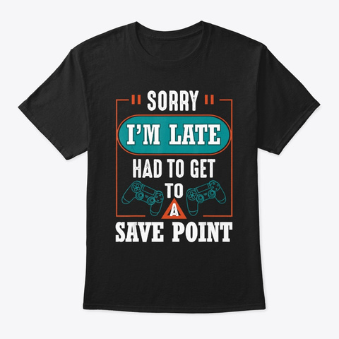 Sorry Im Late Had To Get To A Save Point Black T-Shirt Front