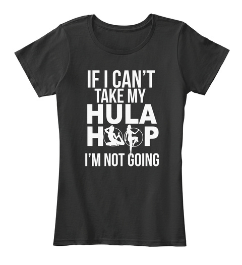 If I Can't Take My Hula Hoop I Am Not Going Black Women's T-Shirt Front