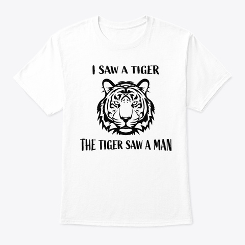 I Saw A Tiger The Tiger Saw A Man White T-Shirt Front
