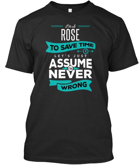 I'm A Rose To Save Time Let's Just Assume I'm Never Wrong Black T-Shirt Front