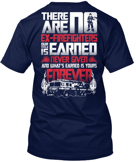 There Are No Ex   Firefighters Our Title Is Earned Never Given And What's Earned Is Yours Forever Navy T-Shirt Back
