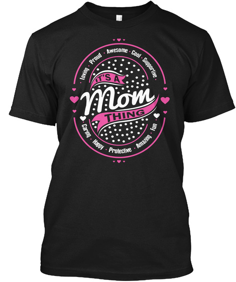Loving Proud Awesome Cool Supportive It's A Mom Thing Caring Happy Protective Amazing Fun Black T-Shirt Front