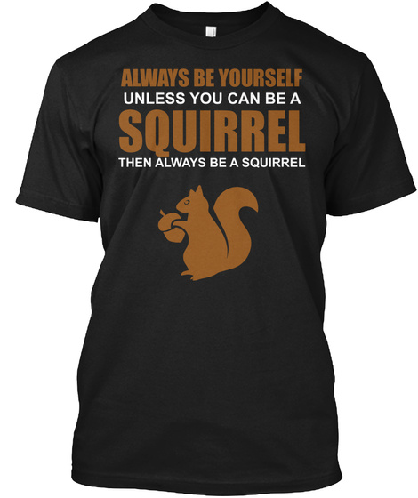 Always Be Yourself Unless You Can Be A Squirrel Then Always Be A Squirrel Black T-Shirt Front