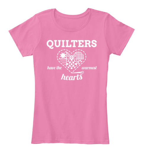 Quilters Have The Warmest Hearts True Pink T-Shirt Front