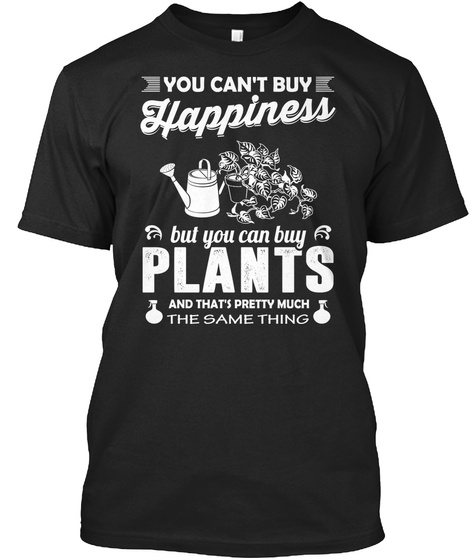You Can't Buy Happiness But You Can Buy Plants And That's Pretty Much The Same Thing Black T-Shirt Front
