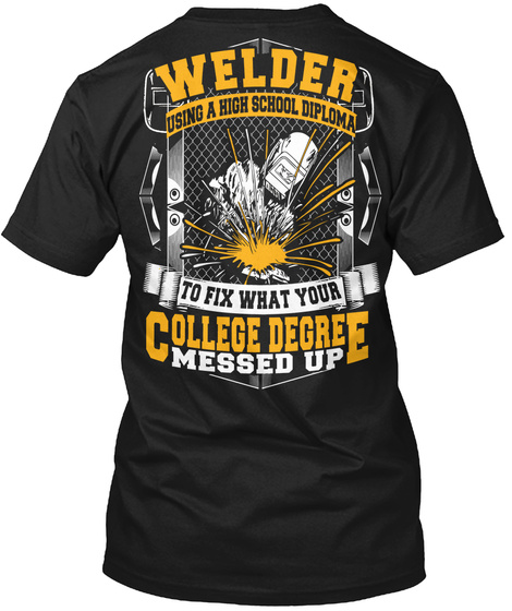 Welder Using A High School Diploma To Fix What Your College Degree Messed Up Black T-Shirt Back