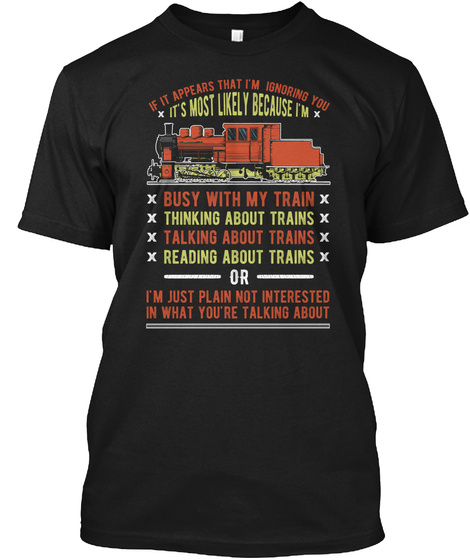 If It Appears That I'm Ignoring You It's Most Likely Because I'm Busy With My Train  Thinking About Trains  Talking... Black T-Shirt Front