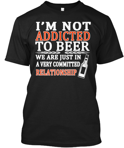 I'm Not Addicted To Beer We Are Just In A Very Committed Relationship Black T-Shirt Front