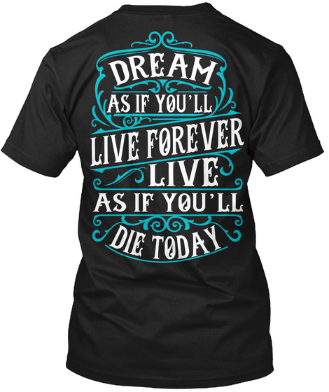 Dream As If You'll Live Forever Live. As If You'll Die Today Black T-Shirt Back