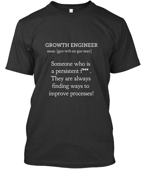 Growth Engineer Noun Gro Wth Engineer Someone Who Is A Persistent F***. They Are Always Finding Ways To Improve... Black T-Shirt Front
