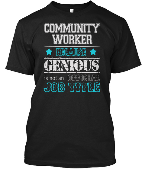 Community Worker Because Genious Is Not An Official Job Title Black T-Shirt Front