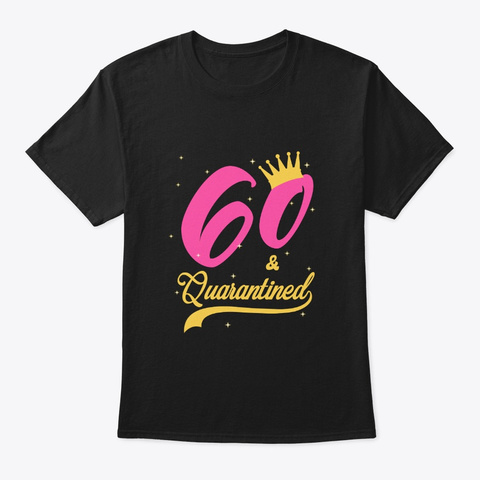 60 And Quarantined 60th Birthday Queen Black T-Shirt Front