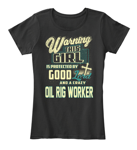 Warning This Girl Is Protected By Good Lord And A Crazy Oil Worker Black T-Shirt Front