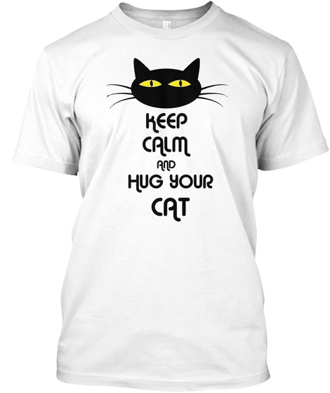 Keep Calm And Hug Your Cat White T-Shirt Front