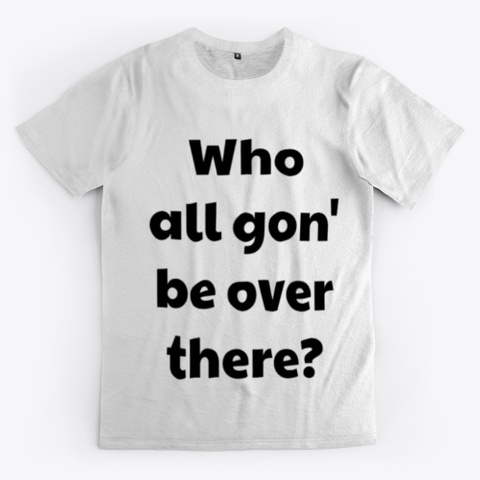 Who All Gon' Be Over There?  Standard T-Shirt Front