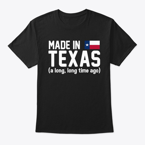 Made In Texas A Long Long Time Ago Black T-Shirt Front