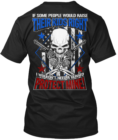 If Some People Would Raise Their Kids Right I Wouldn't Need A Gun To Protect Mine Black T-Shirt Back