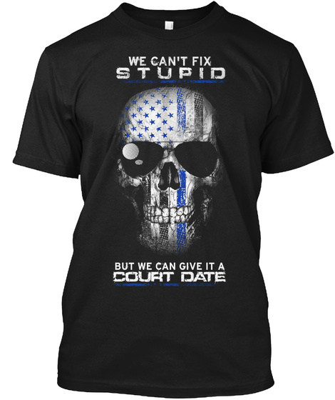 We Can't Fix Stupid But We Can Give It A Court Date  Black T-Shirt Front
