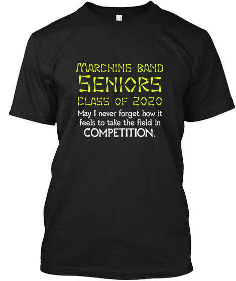 Marching Band Seniors Class Of 2020 May I Never Forget How It Feels To Take The Field In Competition Black T-Shirt Front